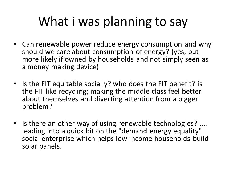 What i was planning to say Can renewable power reduce energy consumption and why should we care about consumption of energy? (yes, but more likely if