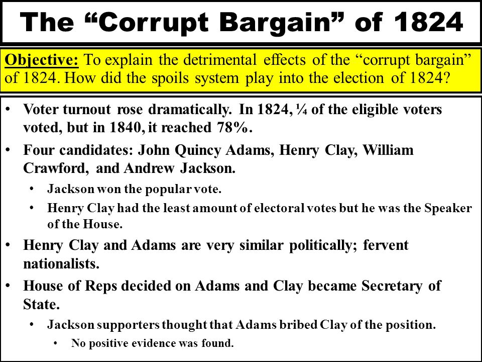 "The ""Corrupt Bargain"" of 1824 Objective: To explain the detrimental effects of the ""corrupt bargain"" of 1824. How did the spoils system play into the"