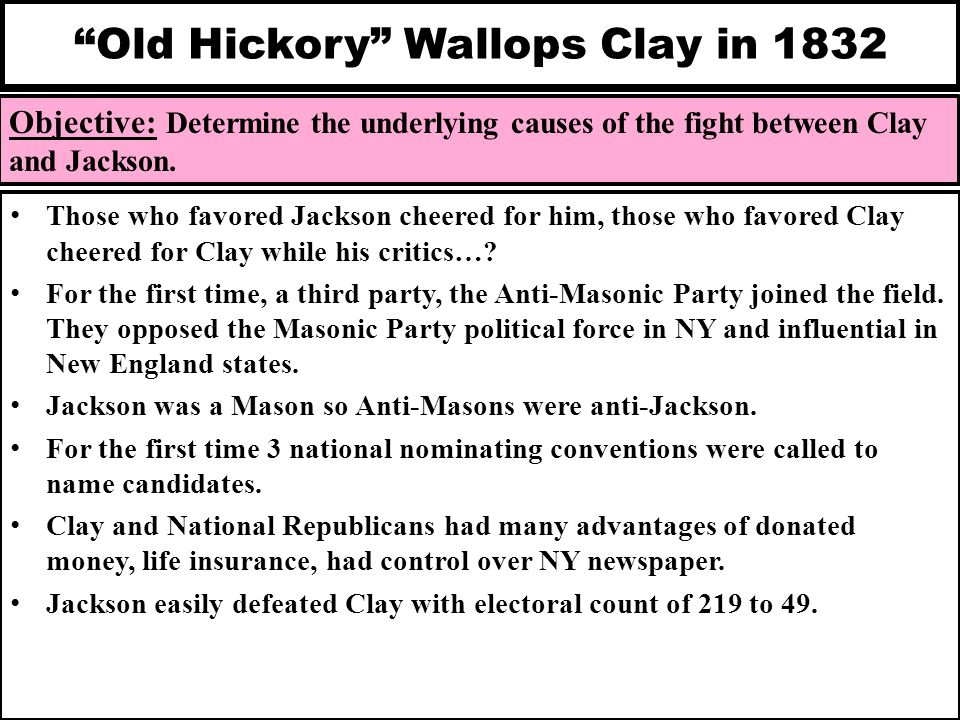 """Old Hickory"" Wallops Clay in 1832 Objective: Determine the underlying causes of the fight between Clay and Jackson. Those who favored Jackson cheered"