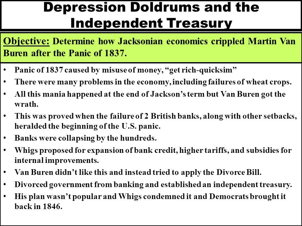 Depression Doldrums and the Independent Treasury Objective: Determine how Jacksonian economics crippled Martin Van Buren after the Panic of 1837. Pani