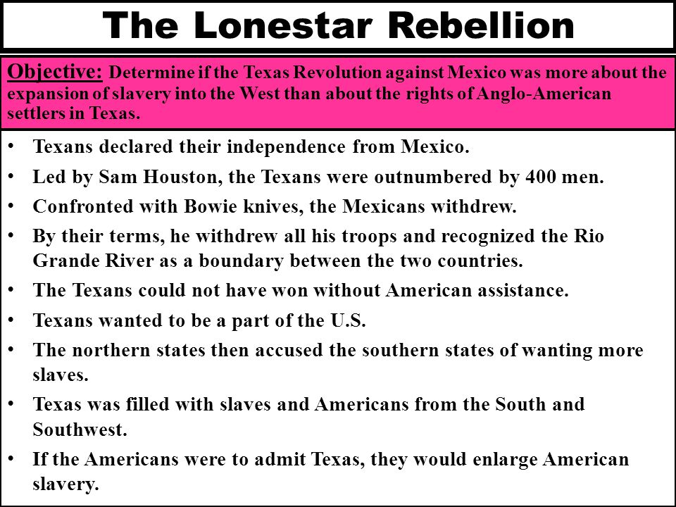 The Lonestar Rebellion Objective: Determine if the Texas Revolution against Mexico was more about the expansion of slavery into the West than about th