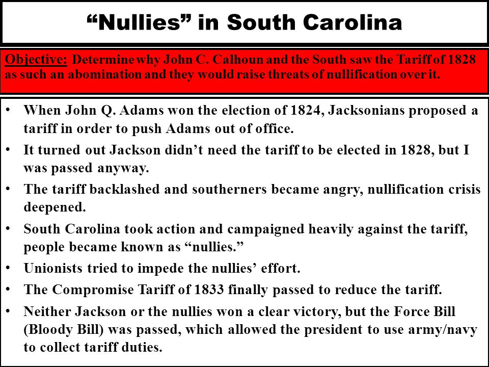 """Nullies"" in South Carolina Objective: Determine why John C. Calhoun and the South saw the Tariff of 1828 as such an abomination and they would raise"