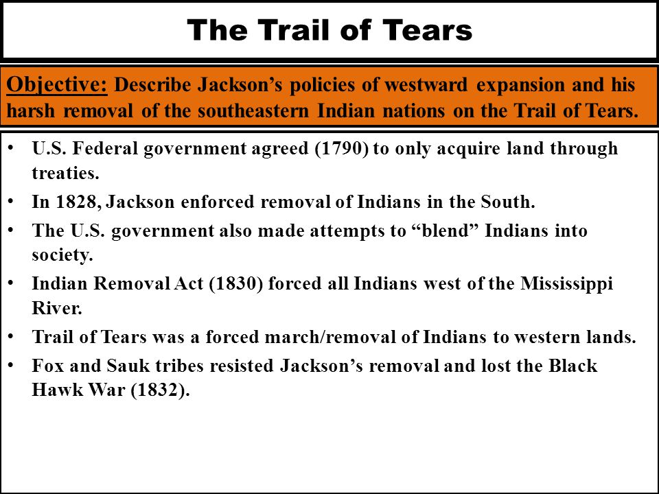 The Trail of Tears Objective: Describe Jackson's policies of westward expansion and his harsh removal of the southeastern Indian nations on the Trail
