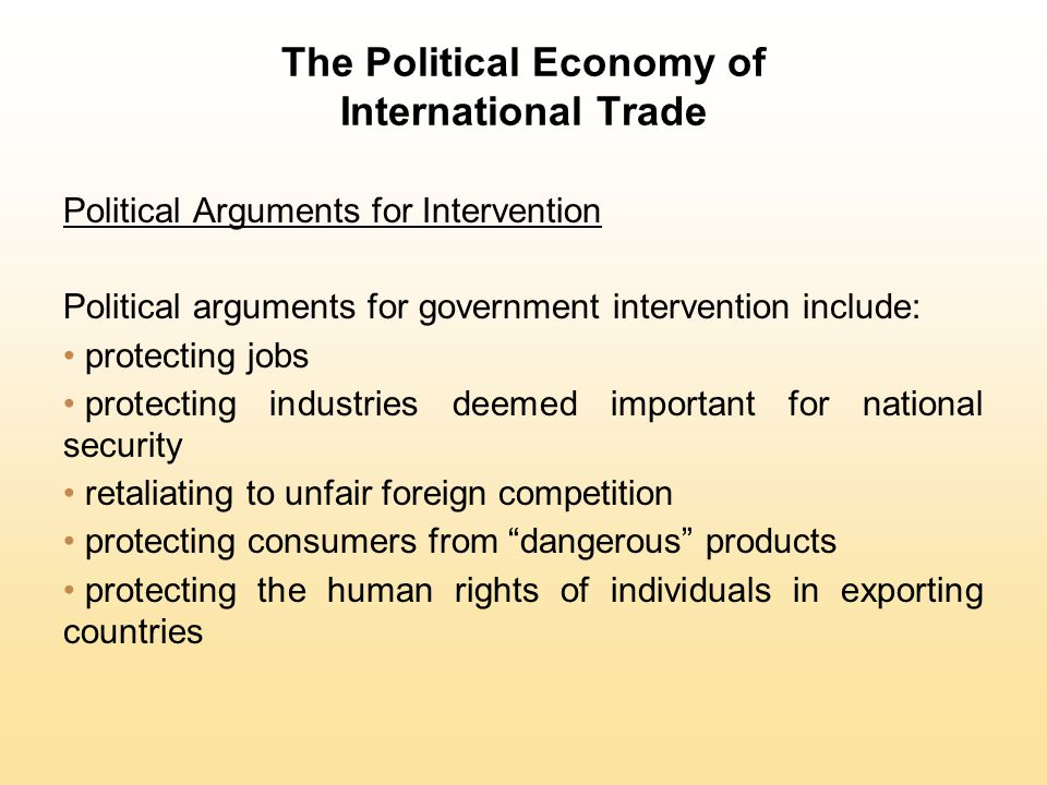 Political Arguments for Intervention Political arguments for government intervention include: protecting jobs protecting industries deemed important f