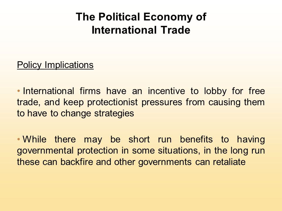 The Political Economy of International Trade Policy Implications International firms have an incentive to lobby for free trade, and keep protectionist