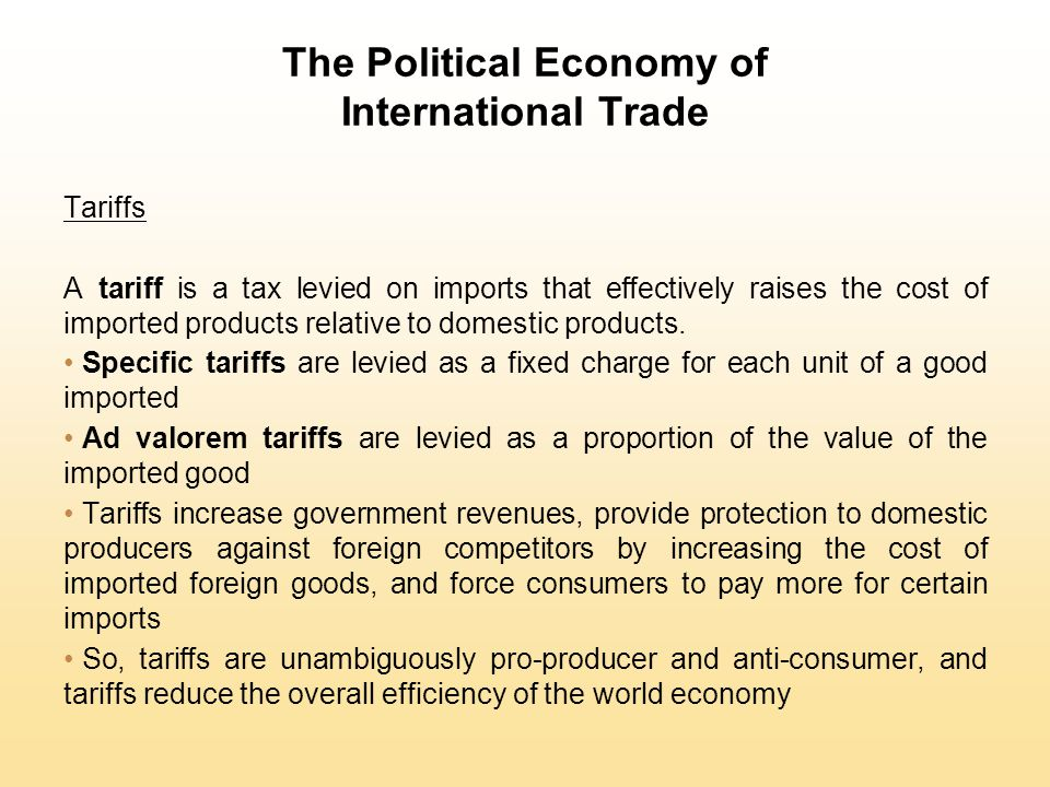 The Political Economy of International Trade Tariffs A tariff is a tax levied on imports that effectively raises the cost of imported products relativ