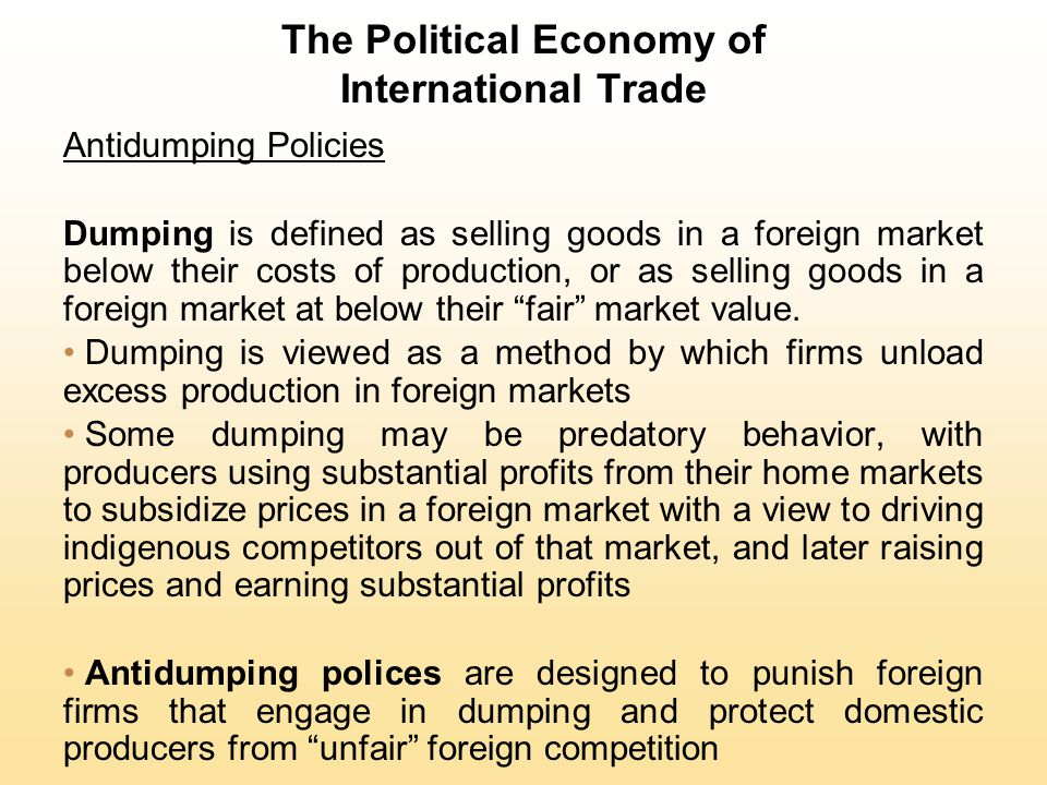 The Political Economy of International Trade Antidumping Policies Dumping is defined as selling goods in a foreign market below their costs of product