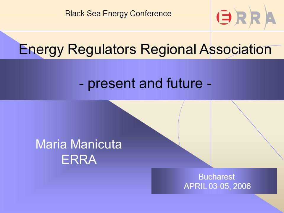 Energy Regulators Regional Association - present and future - Maria Manicuta ERRA Bucharest APRIL 03-05, 2006 Black Sea Energy Conference