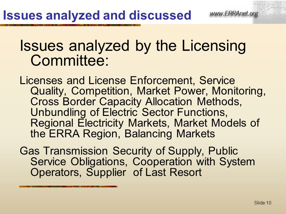Slide 10 Issues analyzed and discussed Issues analyzed by the Licensing Committee: Licenses and License Enforcement, Service Quality, Competition, Market Power, Monitoring, Cross Border Capacity Allocation Methods, Unbundling of Electric Sector Functions, Regional Electricity Markets, Market Models of the ERRA Region, Balancing Markets Gas Transmission Security of Supply, Public Service Obligations, Cooperation with System Operators, Supplier of Last Resort
