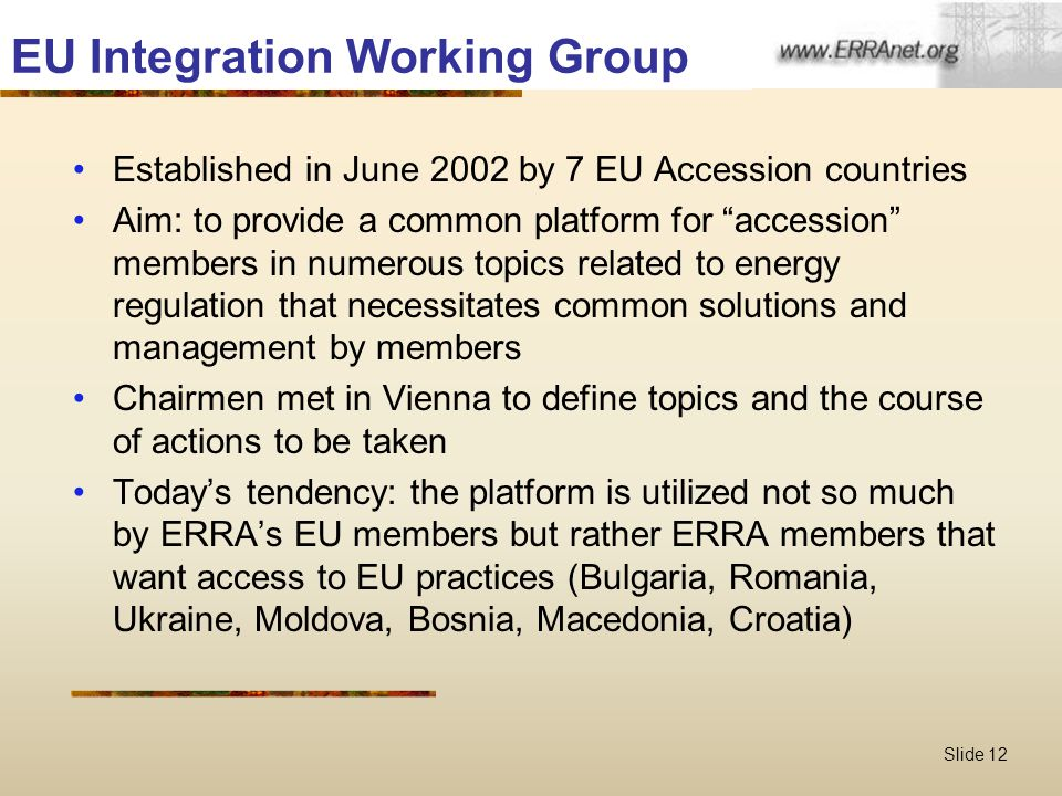Slide 12 EU Integration Working Group Established in June 2002 by 7 EU Accession countries Aim: to provide a common platform for accession members in numerous topics related to energy regulation that necessitates common solutions and management by members Chairmen met in Vienna to define topics and the course of actions to be taken Today's tendency: the platform is utilized not so much by ERRA's EU members but rather ERRA members that want access to EU practices (Bulgaria, Romania, Ukraine, Moldova, Bosnia, Macedonia, Croatia)