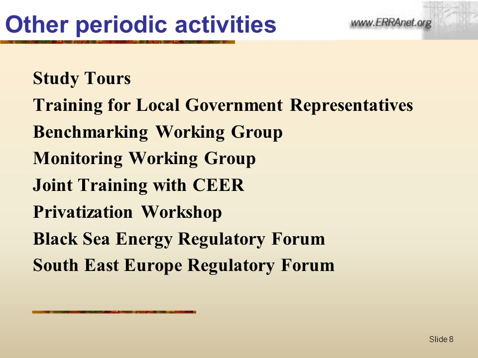 Slide 8 Other periodic activities Study Tours Training for Local Government Representatives Benchmarking Working Group Monitoring Working Group Joint Training with CEER Privatization Workshop Black Sea Energy Regulatory Forum South East Europe Regulatory Forum