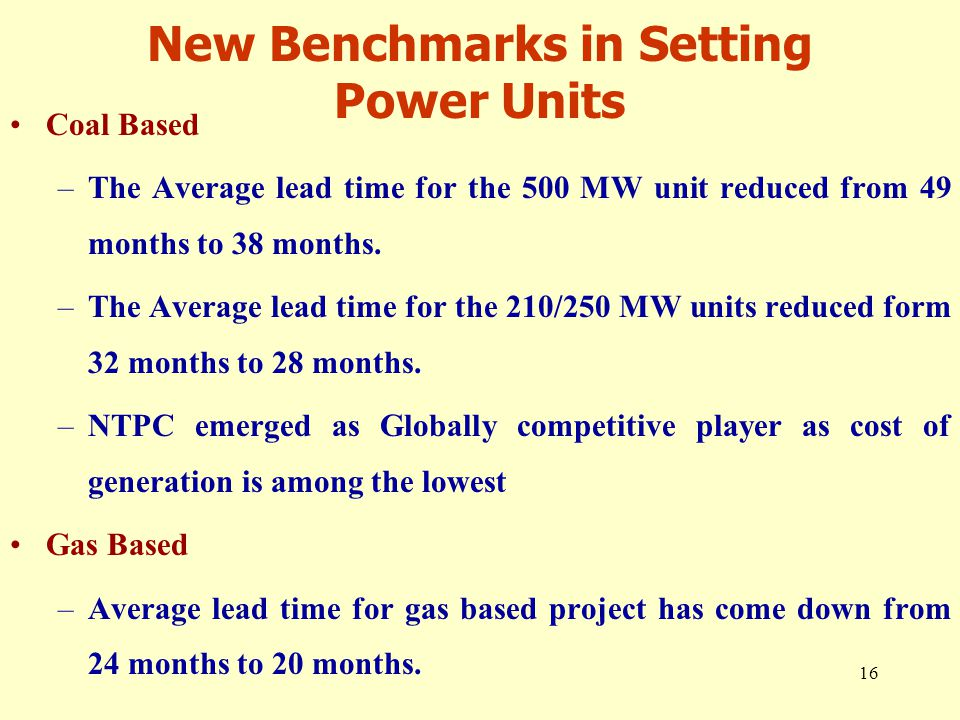 16 New Benchmarks in Setting Power Units Coal Based –The Average lead time for the 500 MW unit reduced from 49 months to 38 months.