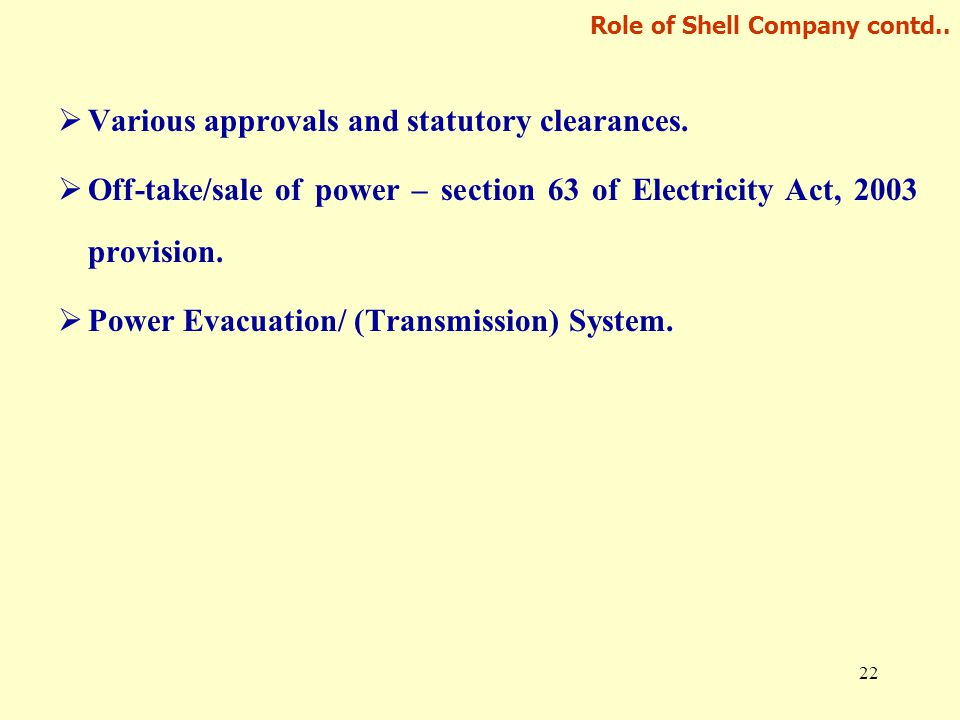 22 Role of Shell Company contd..  Various approvals and statutory clearances.  Off-take/sale of power – section 63 of Electricity Act, 2003 provisio