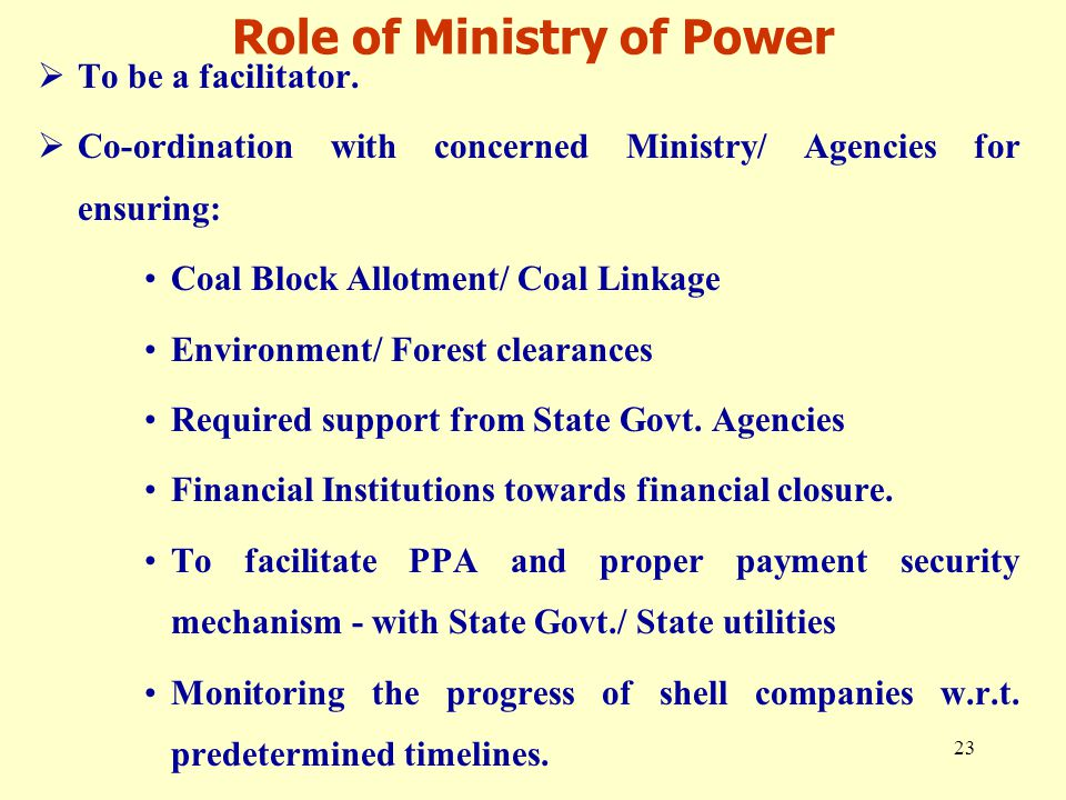 23 Role of Ministry of Power  To be a facilitator.  Co-ordination with concerned Ministry/ Agencies for ensuring: Coal Block Allotment/ Coal Linkage