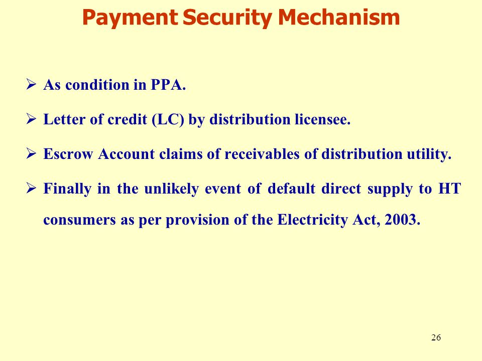 26 Payment Security Mechanism  As condition in PPA.  Letter of credit (LC) by distribution licensee.  Escrow Account claims of receivables of distr