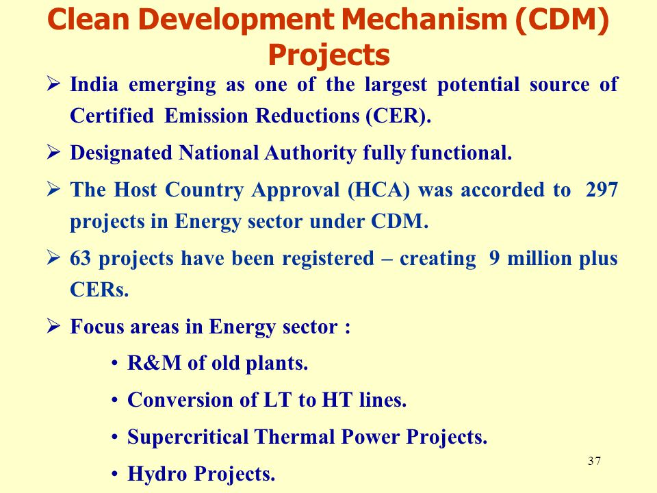 37  India emerging as one of the largest potential source of Certified Emission Reductions (CER).  Designated National Authority fully functional. 