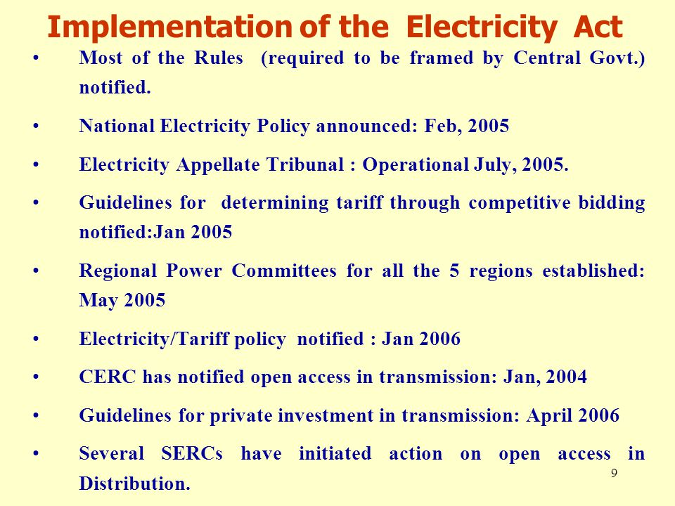 9 Implementation of the Electricity Act Most of the Rules (required to be framed by Central Govt.) notified. National Electricity Policy announced: Fe