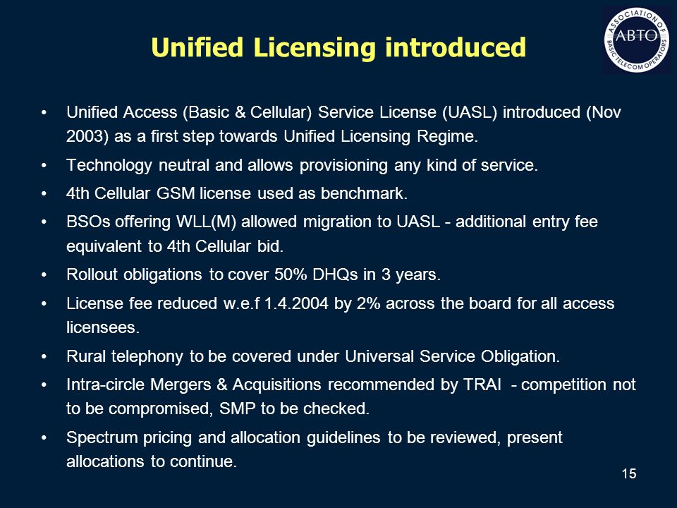 15 Unified Licensing introduced Unified Access (Basic & Cellular) Service License (UASL) introduced (Nov 2003) as a first step towards Unified Licensi