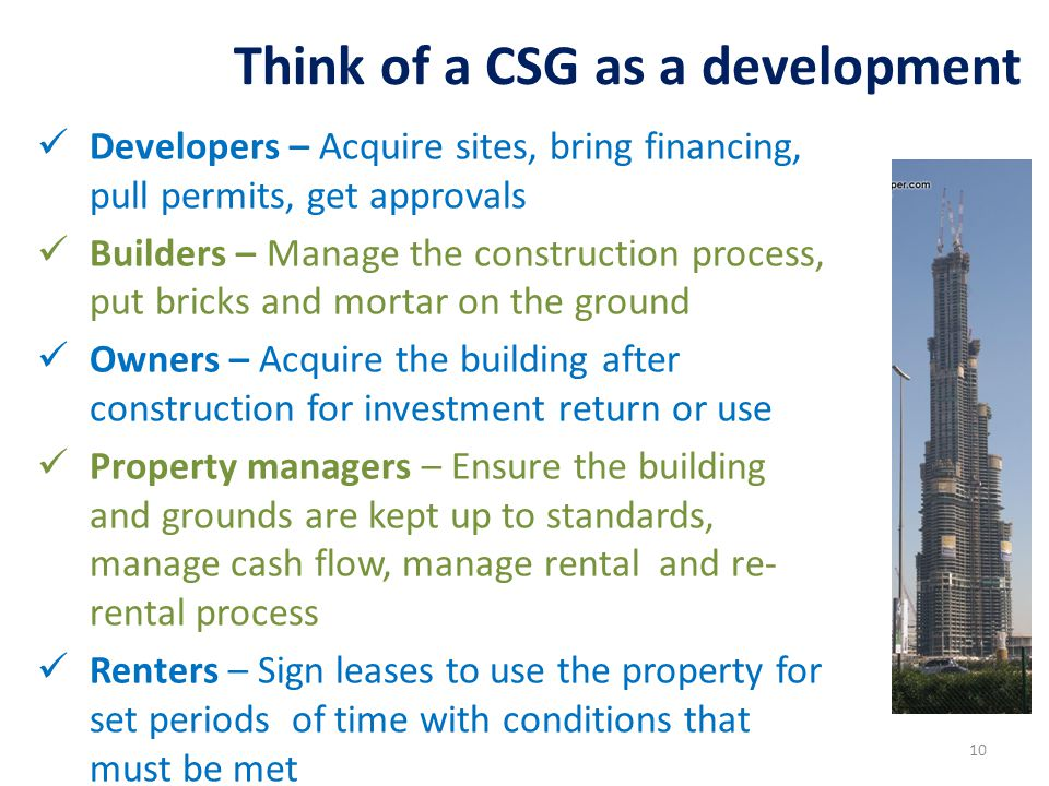 Developers – Acquire sites, bring financing, pull permits, get approvals Builders – Manage the construction process, put bricks and mortar on the ground Owners – Acquire the building after construction for investment return or use Property managers – Ensure the building and grounds are kept up to standards, manage cash flow, manage rental and re- rental process Renters – Sign leases to use the property for set periods of time with conditions that must be met Think of a CSG as a development 10