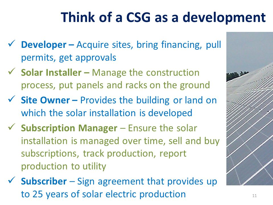 Developer – Acquire sites, bring financing, pull permits, get approvals Solar Installer – Manage the construction process, put panels and racks on the ground Site Owner – Provides the building or land on which the solar installation is developed Subscription Manager – Ensure the solar installation is managed over time, sell and buy subscriptions, track production, report production to utility Subscriber – Sign agreement that provides up to 25 years of solar electric production Think of a CSG as a development 11
