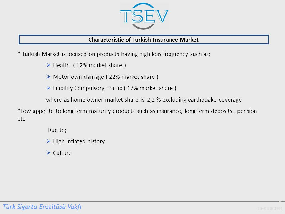 5 RESTRICTED Characteristic of Turkish Insurance Market * Turkish Market is focused on products having high loss frequency such as;  Health ( 12% market share )  Motor own damage ( 22% market share )  Liability Compulsory Traffic ( 17% market share ) where as home owner market share is 2,2 % excluding earthquake coverage *Low appetite to long term maturity products such as insurance, long term deposits, pension etc Due to;  High inflated history  Culture