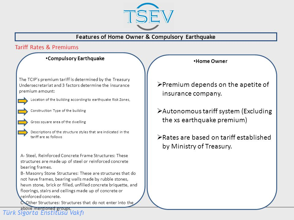 Features of Home Owner & Compulsory Earthquake Home Owner Tariff Rates & Premiums Compulsory Earthquake The TCIP s premium tariff is determined by the Treasury Undersecretariat and 3 factors determine the insurance premium amount: Location of the building according to earthquake Risk Zones, Construction Type of the building Gross square area of the dwelling Descriptions of the structure styles that are indicated in the tariff are as follows A- Steel, Reinforced Concrete Frame Structures: These structures are made up of steel or reinforced concrete bearing frames.