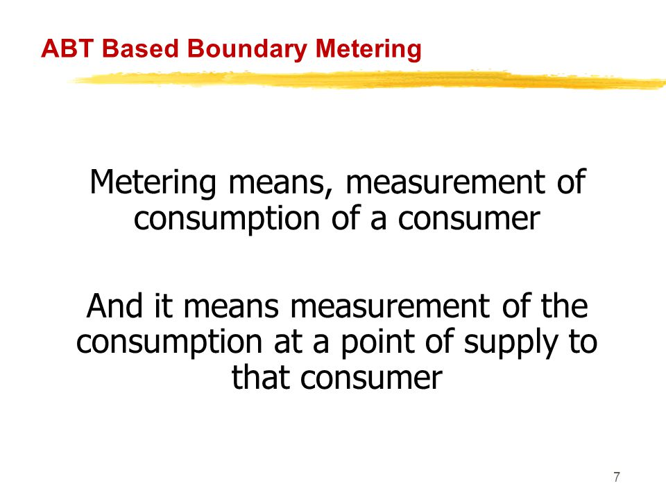 8 ABT Based Boundary Metering Consumer Supply Line Consumption = Energy Recorded By the Meter A