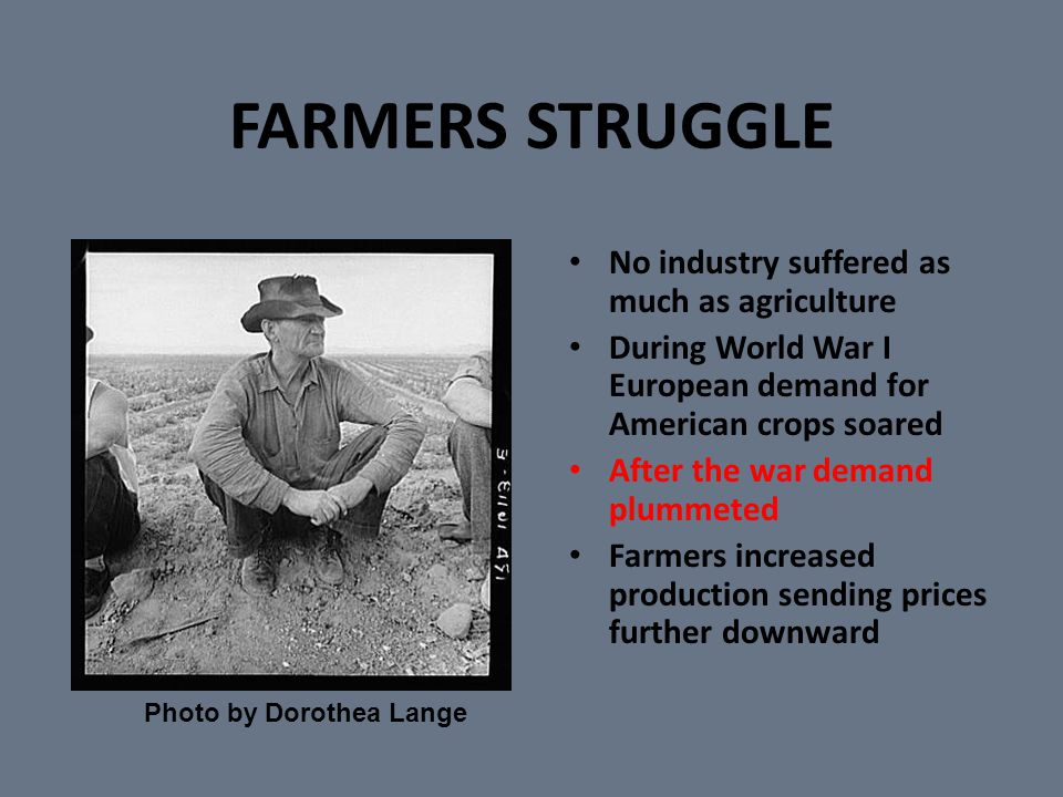 FARMERS STRUGGLE No industry suffered as much as agriculture During World War I European demand for American crops soared After the war demand plummeted Farmers increased production sending prices further downward Photo by Dorothea Lange