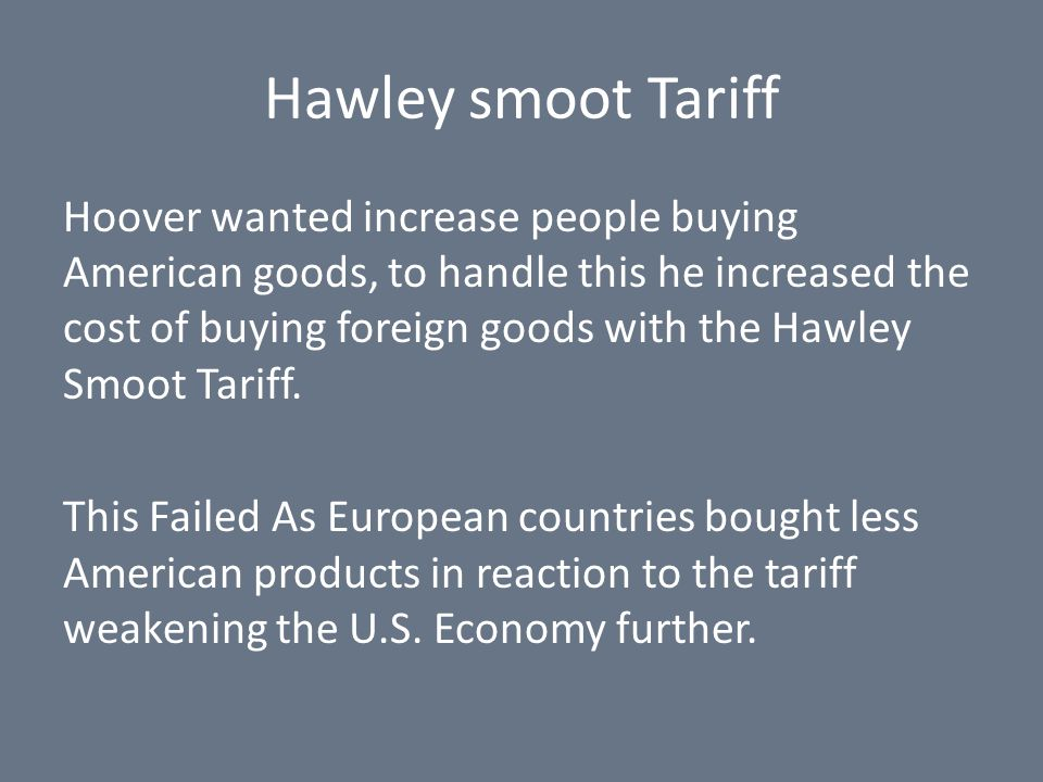 Hawley smoot Tariff Hoover wanted increase people buying American goods, to handle this he increased the cost of buying foreign goods with the Hawley Smoot Tariff.