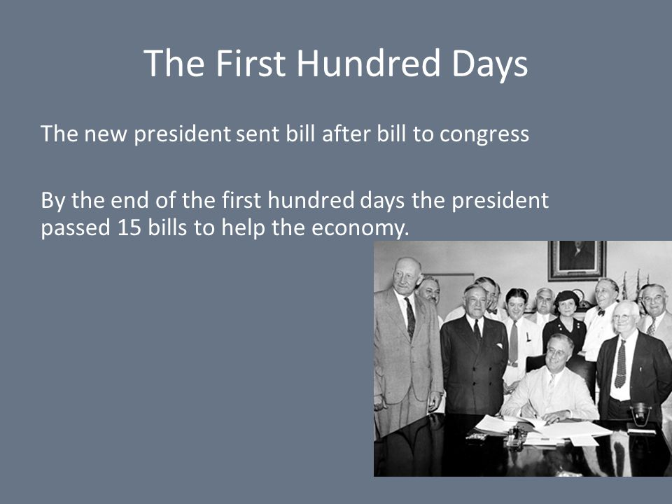 The First Hundred Days The new president sent bill after bill to congress By the end of the first hundred days the president passed 15 bills to help the economy.