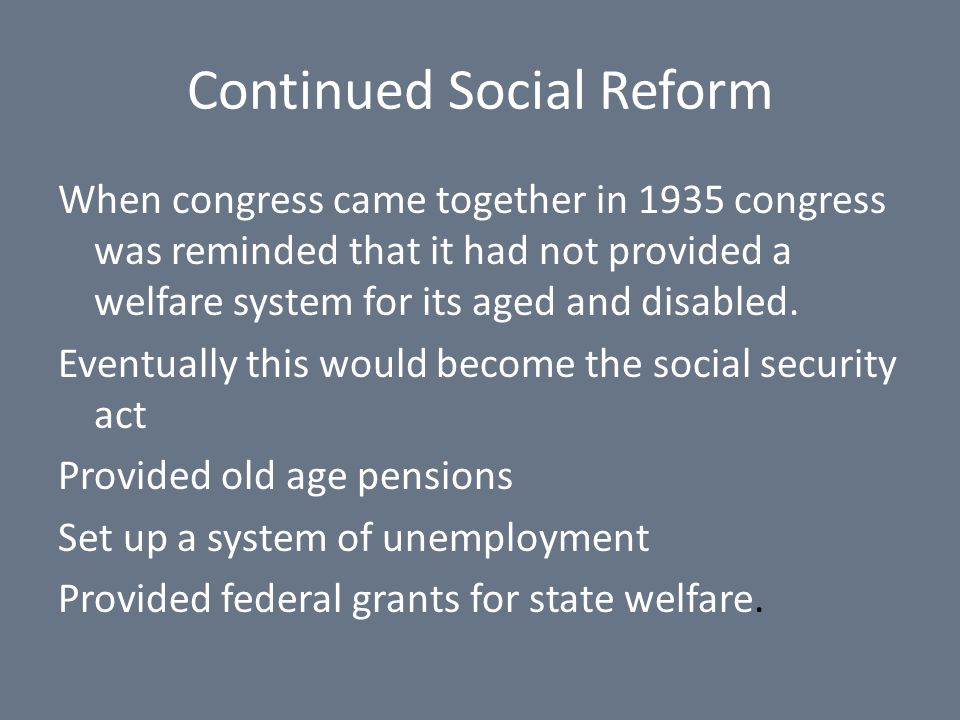 Continued Social Reform When congress came together in 1935 congress was reminded that it had not provided a welfare system for its aged and disabled.