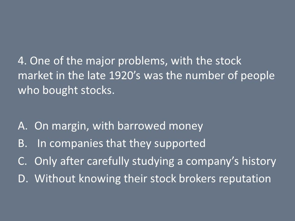 4. One of the major problems, with the stock market in the late 1920's was the number of people who bought stocks. A.On margin, with barrowed money B.