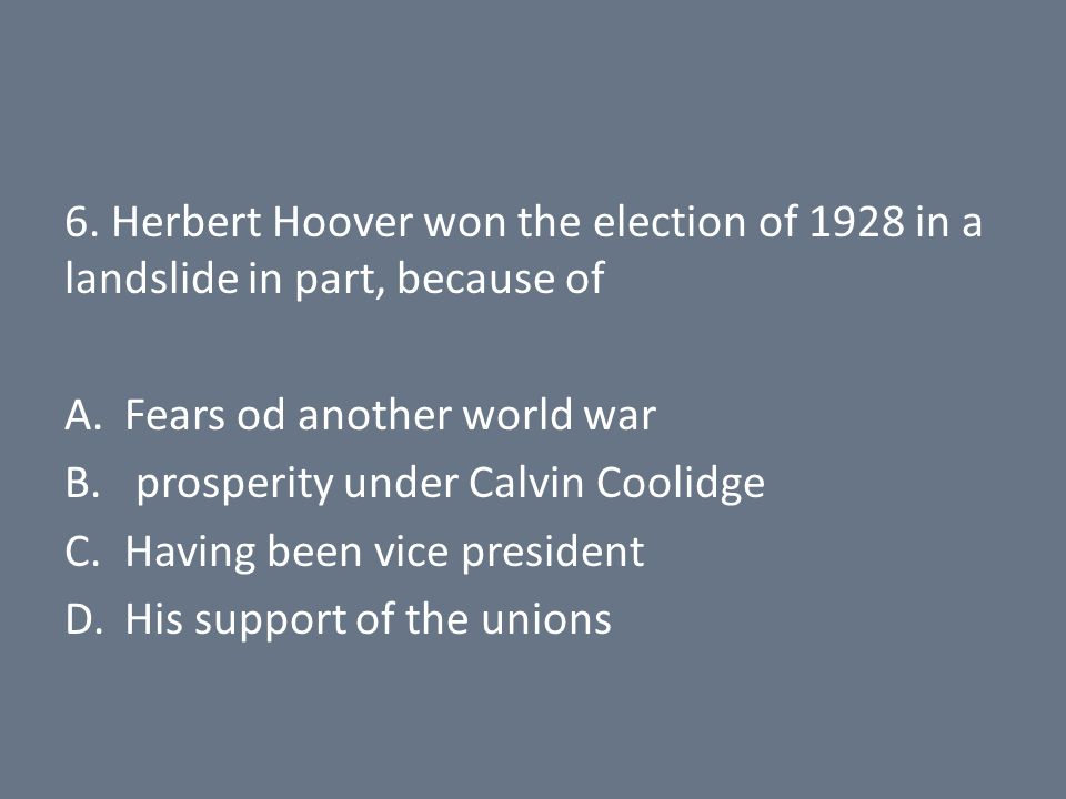 6. Herbert Hoover won the election of 1928 in a landslide in part, because of A.Fears od another world war B. prosperity under Calvin Coolidge C.Havin