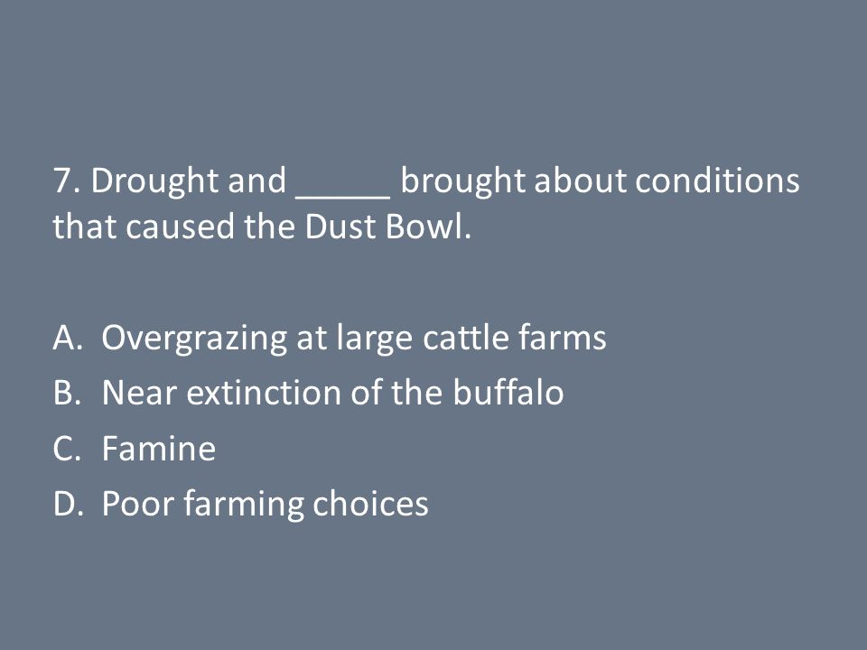 7. Drought and _____ brought about conditions that caused the Dust Bowl.