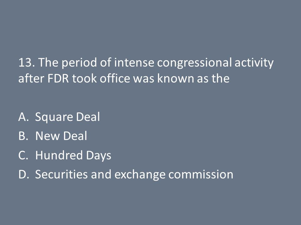 13. The period of intense congressional activity after FDR took office was known as the A.Square Deal B.New Deal C.Hundred Days D.Securities and excha