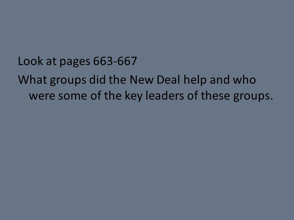 Look at pages 663-667 What groups did the New Deal help and who were some of the key leaders of these groups.