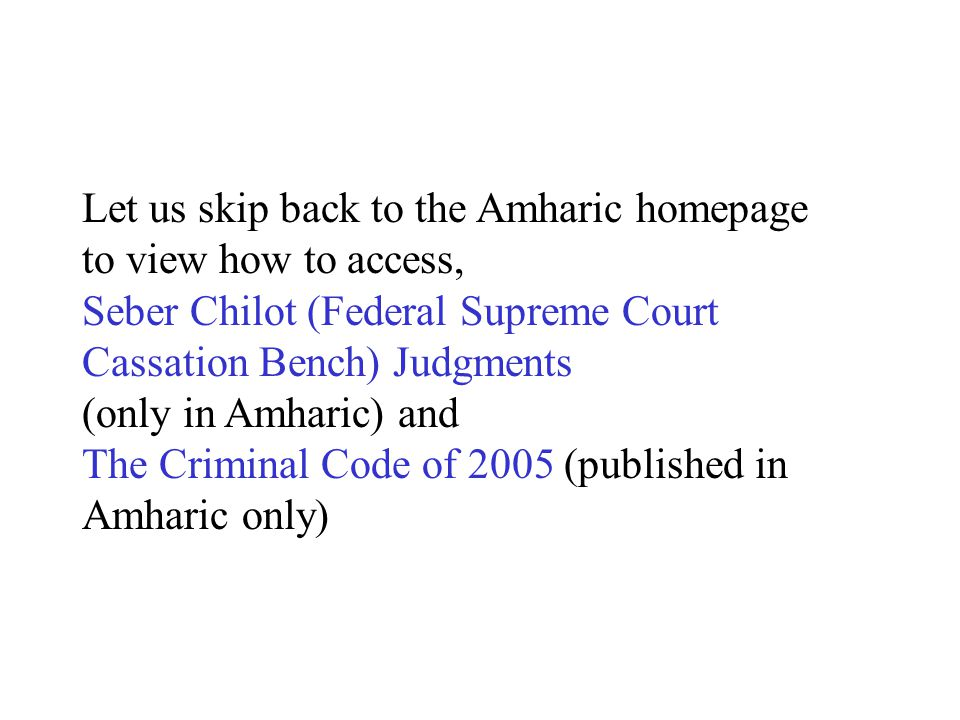 Let us skip back to the Amharic homepage to view how to access, Seber Chilot (Federal Supreme Court Cassation Bench) Judgments (only in Amharic) and The Criminal Code of 2005 (published in Amharic only)