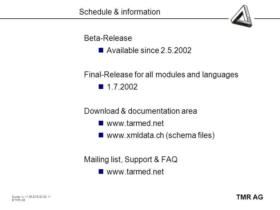 Sumex I+; 11.05.2015 20:10; 11 © TMR AG TMR AG Schedule & information Beta-Release Available since 2.5.2002 Final-Release for all modules and languages 1.7.2002 Download & documentation area www.tarmed.net www.xmldata.ch (schema files) Mailing list, Support & FAQ www.tarmed.net