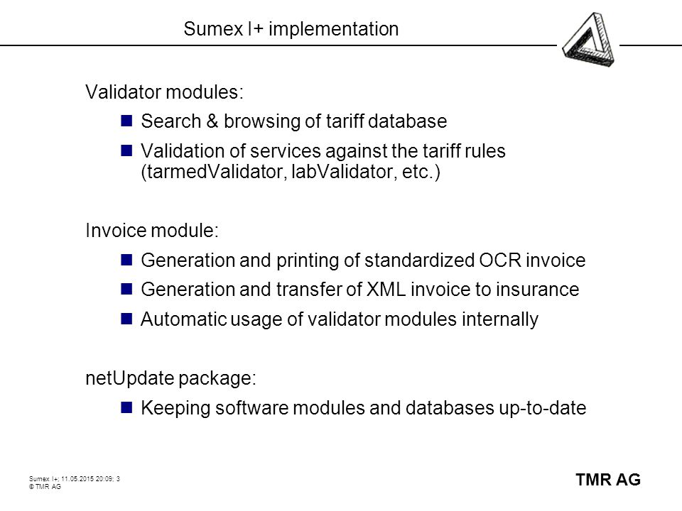 Sumex I+; 11.05.2015 20:10; 3 © TMR AG TMR AG Sumex I+ implementation Validator modules: Search & browsing of tariff database Validation of services against the tariff rules (tarmedValidator, labValidator, etc.) Invoice module: Generation and printing of standardized OCR invoice Generation and transfer of XML invoice to insurance Automatic usage of validator modules internally netUpdate package: Keeping software modules and databases up-to-date