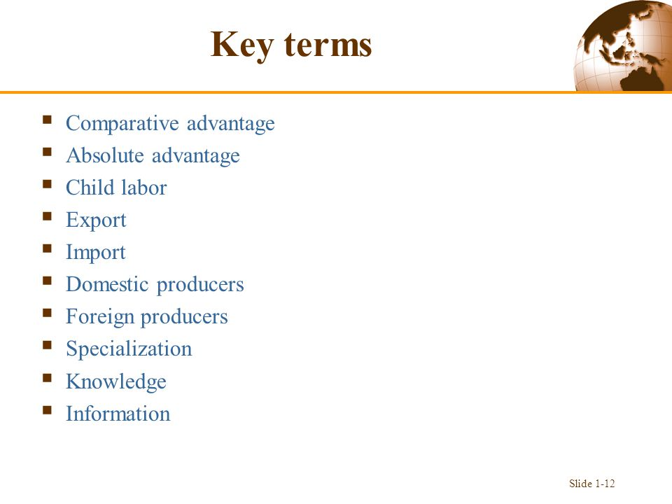 Key terms  Comparative advantage  Absolute advantage  Child labor  Export  Import  Domestic producers  Foreign producers  Specialization  Knowledge  Information Slide 1-12