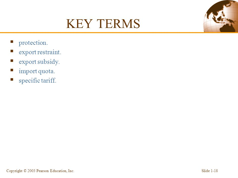 KEY TERMS  protection.  export restraint.  export subsidy.  import quota.  specific tariff. Copyright © 2003 Pearson Education, Inc.Slide 1-18