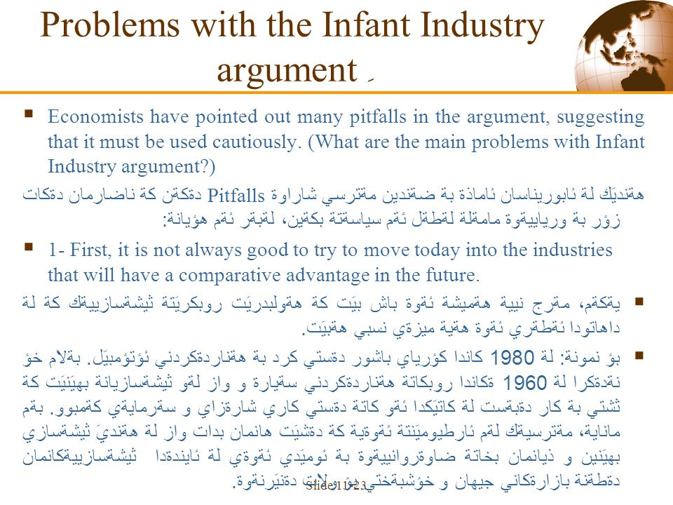 Slide 11-23 Problems with the Infant Industry argument ِ  Economists have pointed out many pitfalls in the argument, suggesting that it must be used