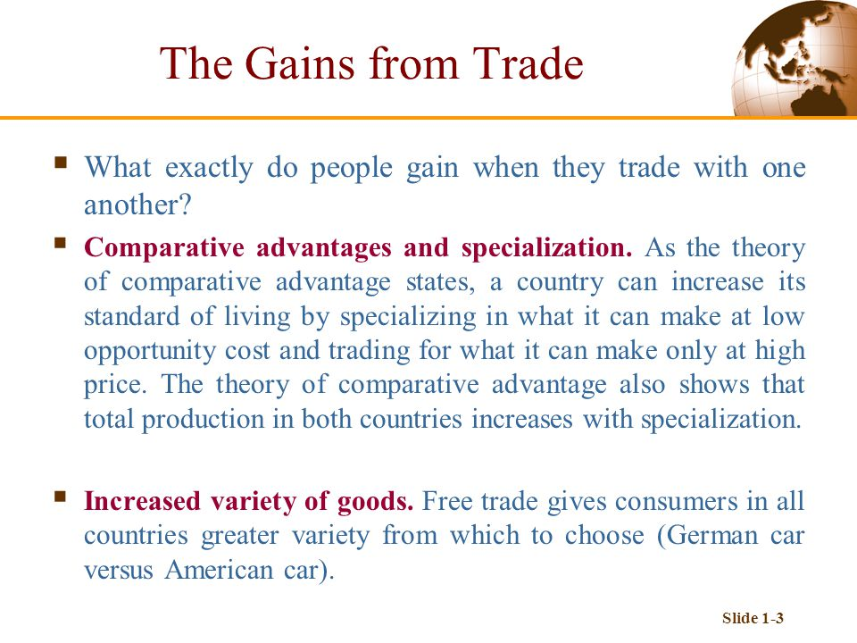 Slide 1-3  What exactly do people gain when they trade with one another?  Comparative advantages and specialization. As the theory of comparative ad