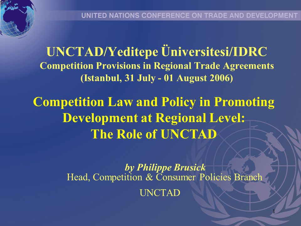 1 UNCTAD/Yeditepe Üniversitesi/IDRC Competition Provisions in Regional Trade Agreements (Istanbul, 31 July - 01 August 2006) by Philippe Brusick Head, Competition & Consumer Policies Branch UNCTAD Competition Law and Policy in Promoting Development at Regional Level: The Role of UNCTAD