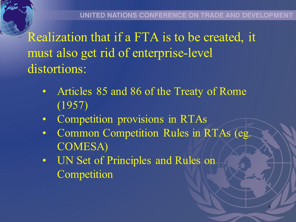 5 Realization that if a FTA is to be created, it must also get rid of enterprise-level distortions: Articles 85 and 86 of the Treaty of Rome (1957) Competition provisions in RTAs Common Competition Rules in RTAs (eg.