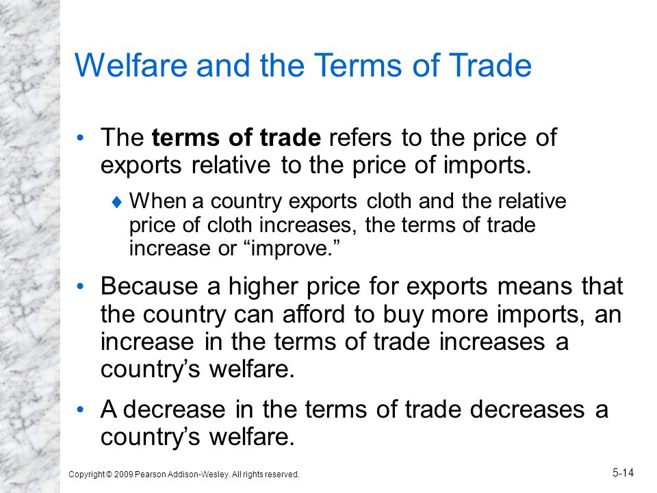 Copyright © 2009 Pearson Addison-Wesley. All rights reserved. 5-14 Welfare and the Terms of Trade The terms of trade refers to the price of exports re