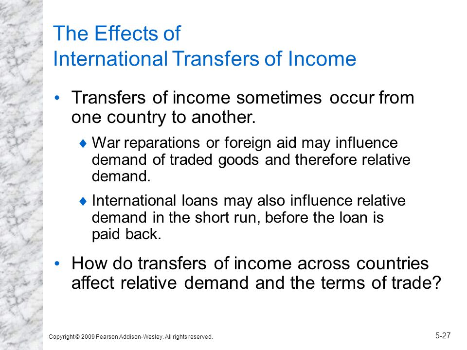 Copyright © 2009 Pearson Addison-Wesley. All rights reserved. 5-27 The Effects of International Transfers of Income Transfers of income sometimes occu