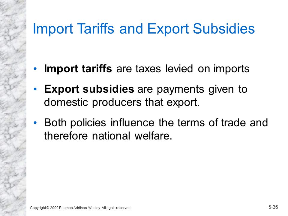 Copyright © 2009 Pearson Addison-Wesley. All rights reserved. 5-36 Import Tariffs and Export Subsidies Import tariffs are taxes levied on imports Expo