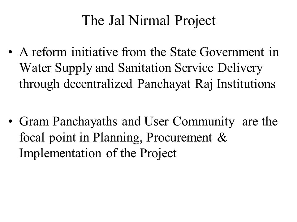 The Jal Nirmal Project A 235 m US $ (Rs.997cr) Project to benefit 51.50 lakh rural Population in 3064 habitations World Bank Assistance of 109 m SDRs IDA Credit part of Capital Cost shared by the State, Gram Panchayat and the Community