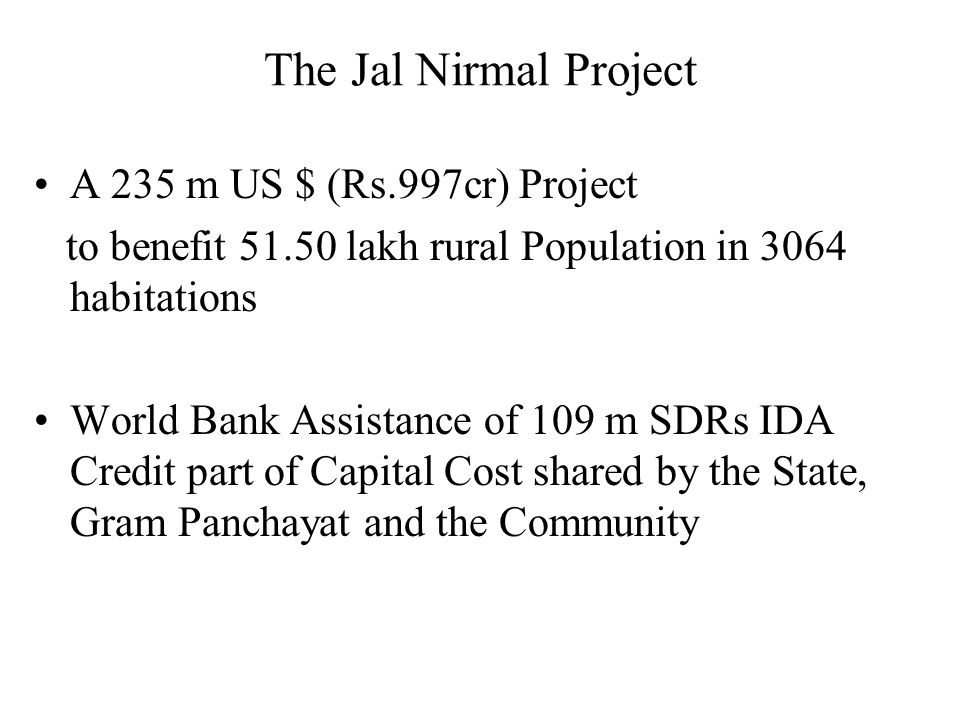 The Jal Nirmal Project Objectives  To increase rural communities access to improved and sustainable drinking water and sanitation services  Decentralised service delivery through Gram Panchayats and user groups